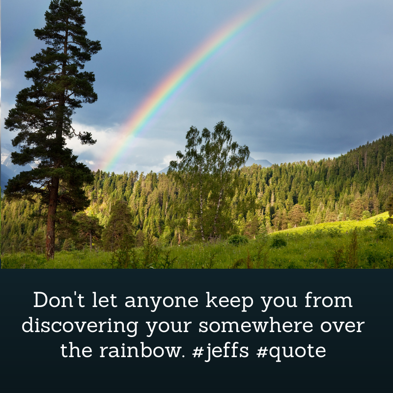 Don't let anyone keep you from discovering your somewhere over the rainbow.    #JeffS #JeffSQuote   #SundayThoughts  #SundayVibes #Quotes #QUOTE