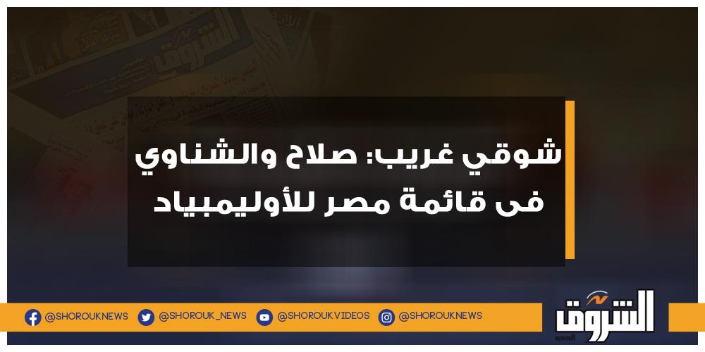 الشروق شوقي غريب صلاح والشناوي فى قائمة مصر للأوليمبياد شوقي غريب مصر