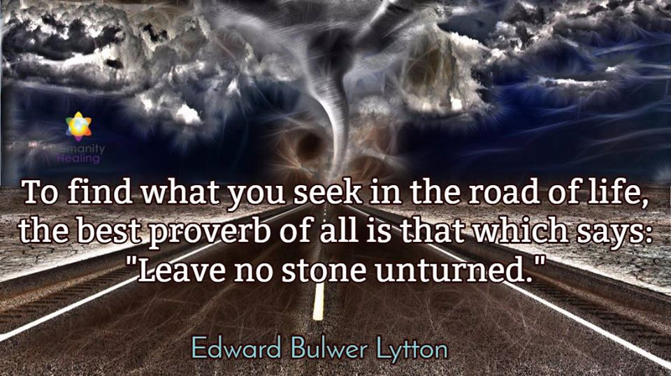 "To find what you seek in the road of life, the best proverb of all is that which says: ""Leave no stone upturned."" - Edward Bulwer Lytton ~ #Life #Inspiration"