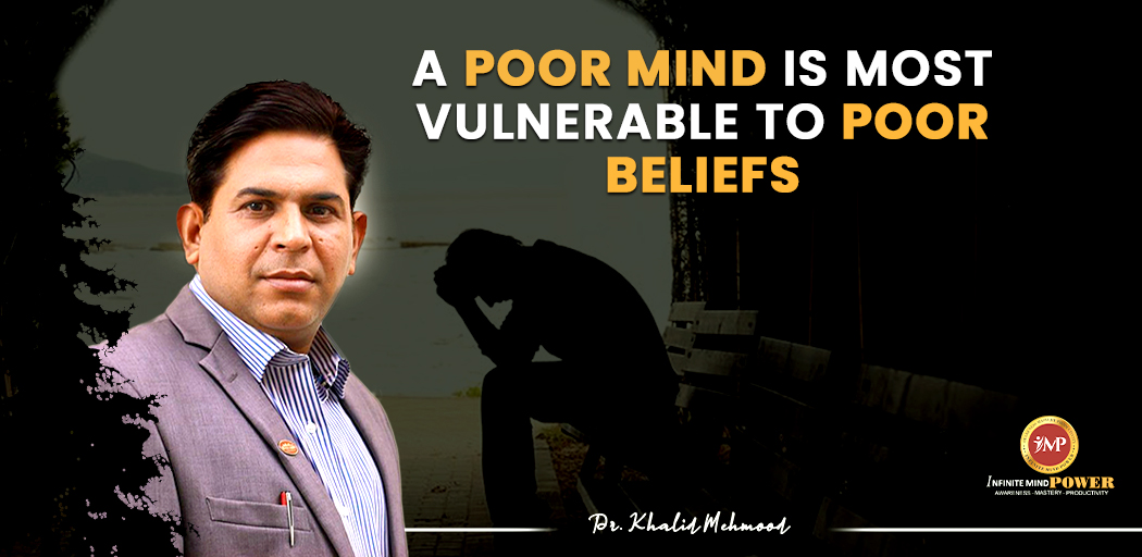A Poor Mind is Most Vulnerable to Poor Beliefs. Dr. Khalid Mehmood #DrKhalid #Leadershipcoaching #Motivationalspeaker #goal #quotes #Infinitemindpower #success #goal #motivationalquotes #inspirationalquotes #linkedinfamily #mondaymotivation #mindfulness #mentalhealth #happiness