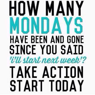"""How many Mondays have been & gone since you said """"I'll start next week?"""" TAKE ACTION. Start today #MondayMotivation"""