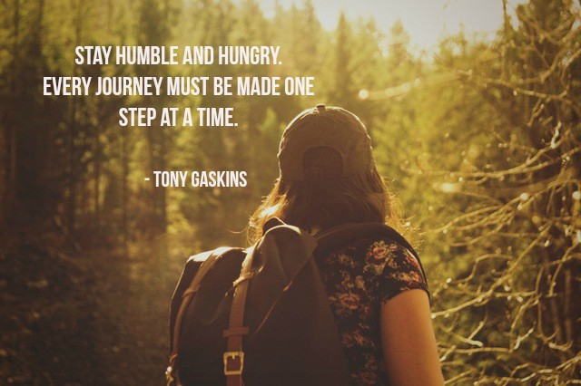 Stay humble and hungry. Every journey must be made one step at a time. - Tony Gaskins #quote