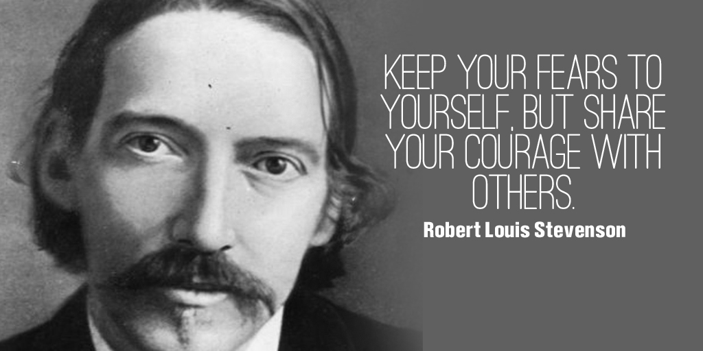 Keep your fears to yourself, but share your courage with others. -  Robert Louis Stevenson #quote