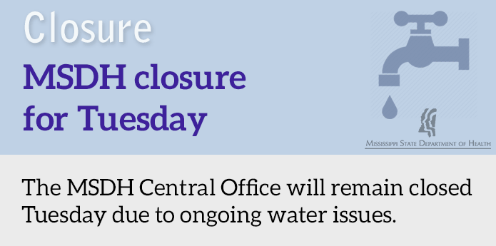 Ongoing City of Jackson water problems will keep our Central Office in Jackson closed Tuesday. Note that the MSDH Public Health Laboratory will be open for all testing services, including drinking water and clinical testing.