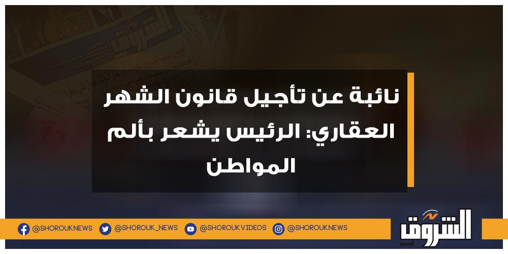 الشروق نائبة عن تأجيل قانون الشهر العقاري الرئيس يشعر بألم المواطن الرئيس السيسي