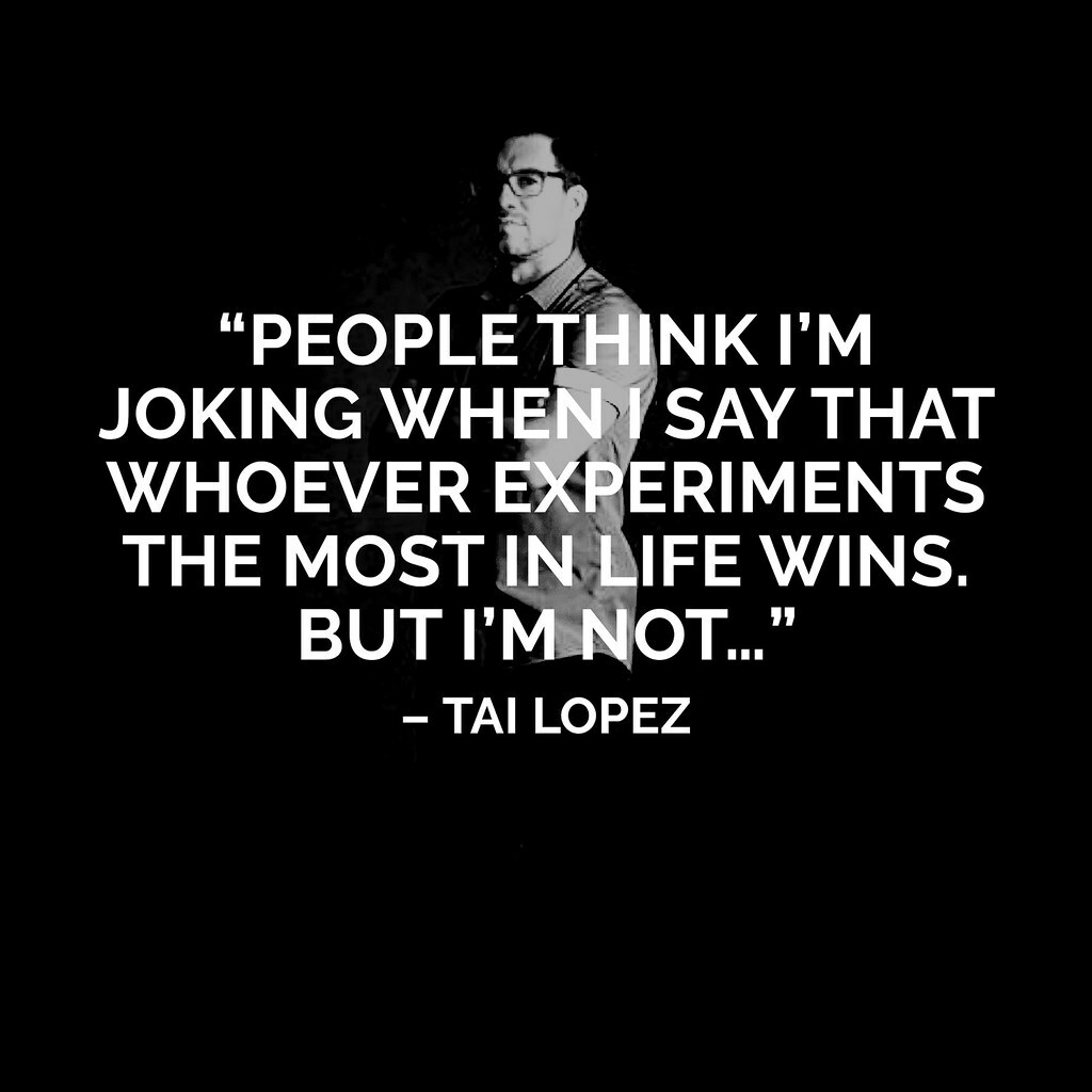 """""""Whoever experiments in life the most, wins."""" #Quotes   -Tai Lopez  Please Like and Share if you Agree!"""
