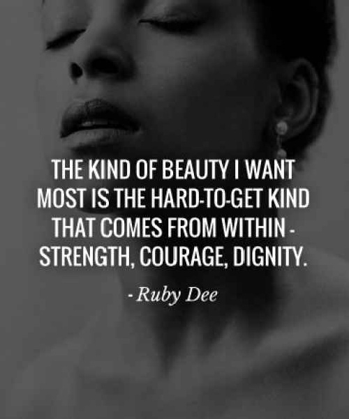 """""""The kind of beauty I want most is the hard-to-get kind that comes from within - strength, courage, and dignity.""""    - Ruby Dee    #beauty #quotes"""