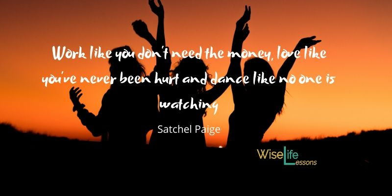 Work like you don't need the money, love like you've never been hurt and dance like no one is watching -Satchel Paige Via Wise Life Lesson    #quotes #inspiration