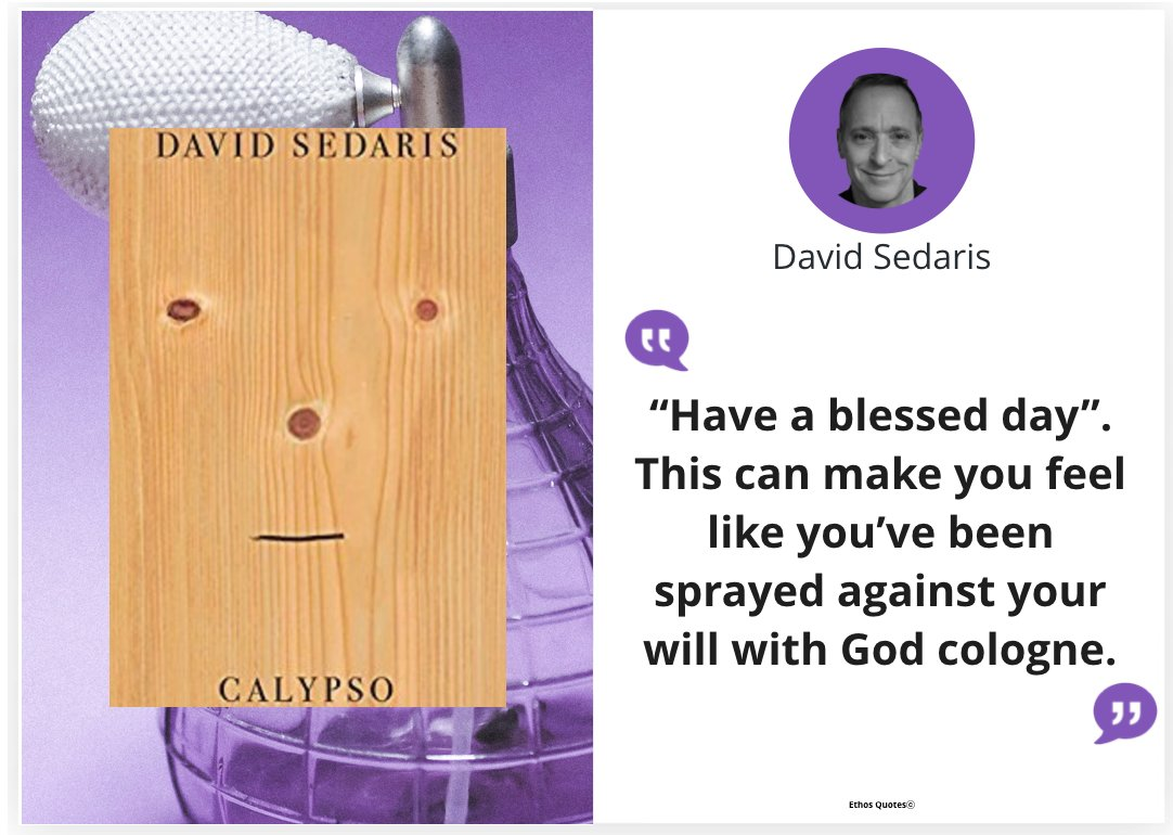 """""""Have a blessed day."""" This can make you feel like you've been sprayed against your will with God cologne."""" #DavidSedaris #Calypso  #Funny  #writer #ethos  #EthosQuotes     Photo credit :Laura Chouette"""