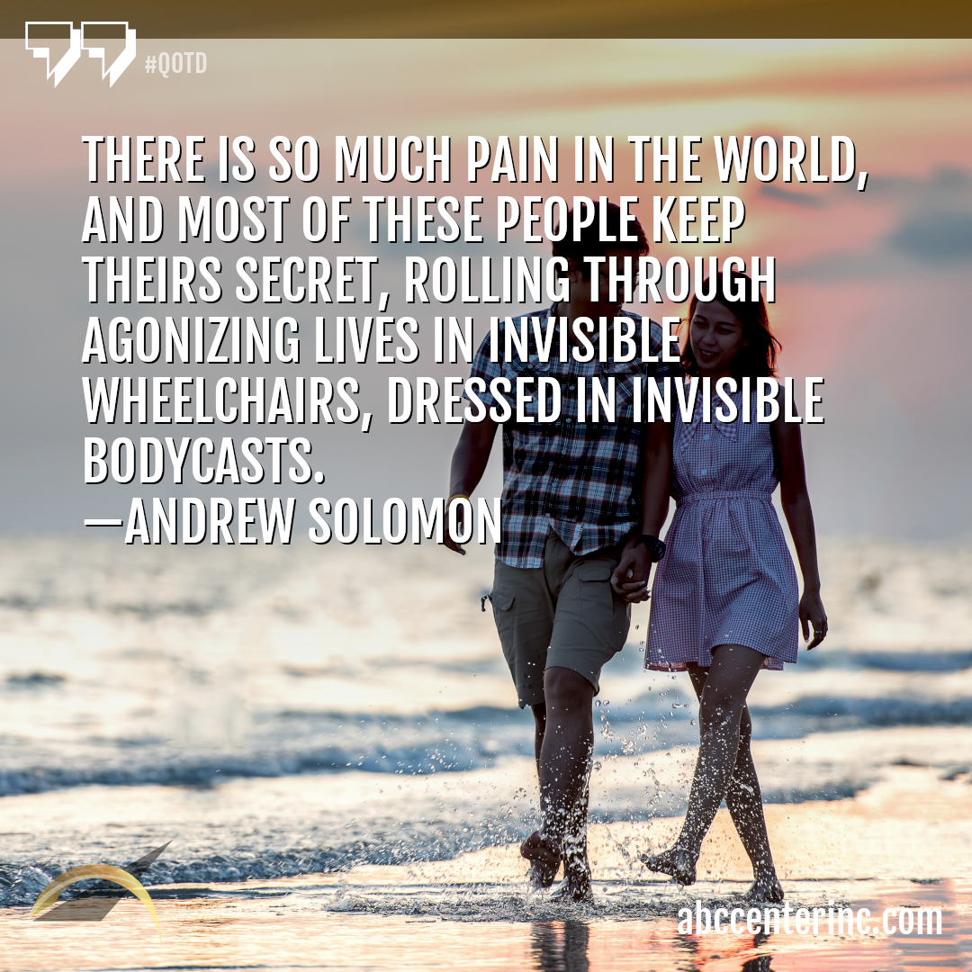 There is so much pain in the world, and most of these people keep theirs secret, rolling through agonizing lives in invisible wheelchairs, dressed in invisible bodycasts. — Andrew Solomon #qotd #family