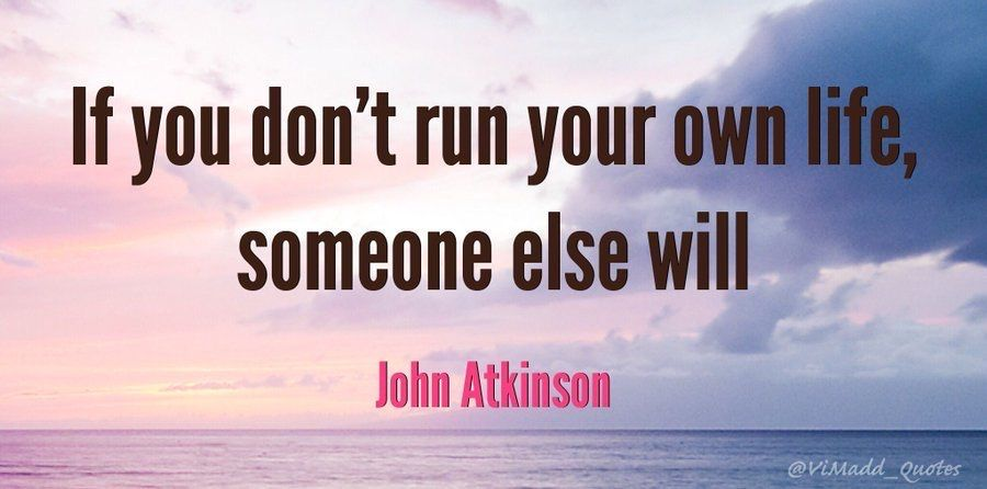 """If you don't run your own life, someone else will"" - John Atkinson #TuesdayMotivation #TuesdayThoughts #work #Leadership #quote #quoteoftheday #success #inspiration #business #quotes #motivation #MotivationalQuotes #management"