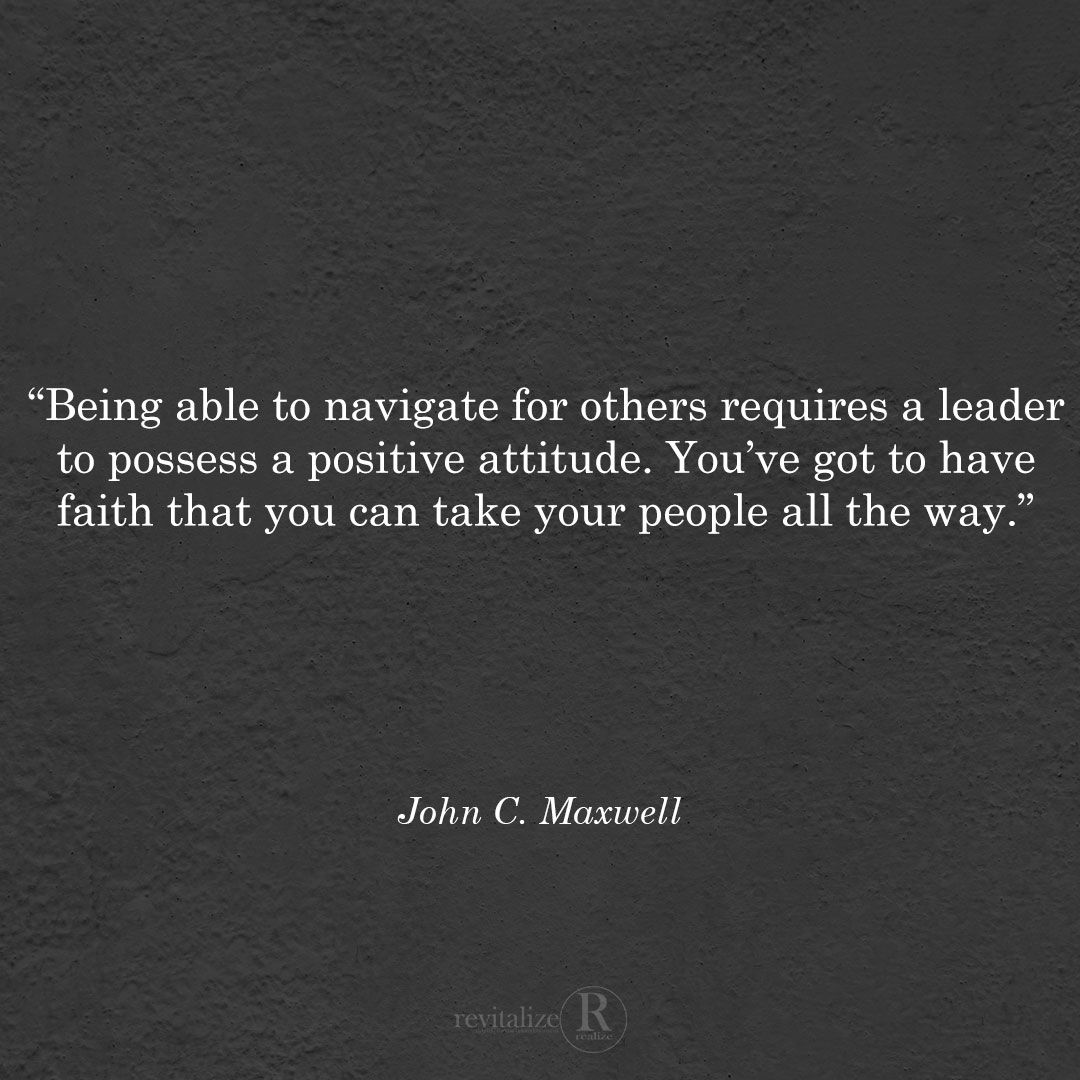 """""""Being able to navigate for others requires a leader to possess a positive attitude. You've got to have faith that you can take your people all the way."""" @johncmaxwell – 'The 360 Degree Leader'  #Attitude #Learn #Leadership #Leaders #Business #Success #TGIF #JohnCMaxwell"""