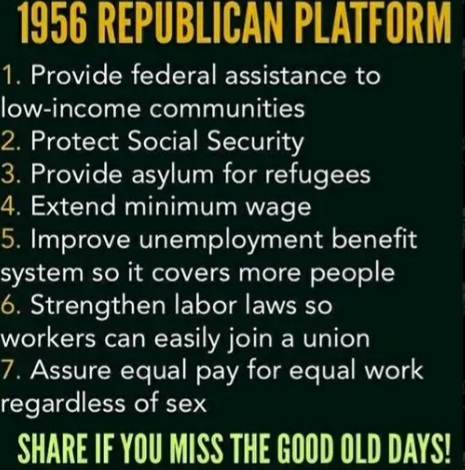 @MeidasTouch #GuiltyGOP GOP-1956-Platform Provide FED assistance 2 low-income people Protect Social Security Provide asylum 4 refugees Extend MIN wage Improve UI system so it covers more people Strengthen labor law so workers can easily join a union Equal pay 4 equal work
