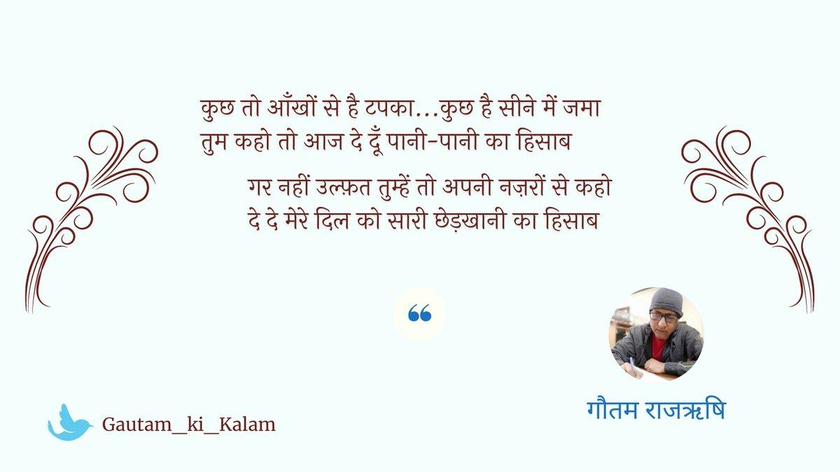 कुछ तो आँखों से है टपका...कुछ है सीने में जमा तुम कहो तो आज दे दूँ पानी-पानी का हिसाब  गर नहीं उल्फ़त तुम्हें तो अपनी नज़रों से कहो दे दे मेरे दिल को सारी छेड़खानी का हिसाब  ~ गौतम राजऋषि  #गौतम_की_शायरी #UrduShayari #HindiShayari #Prem #Ishq #Shayari #Ghazal #GautamRajrishi
