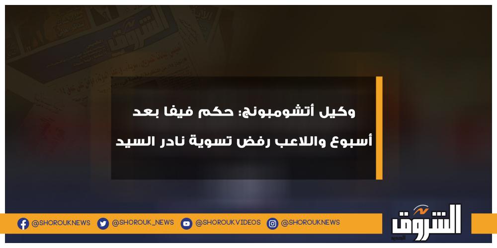 الشروق رياضة وكيل أتشومبونج حكم فيفا بعد أسبوع واللاعب رفض تسوية نادر السيد أتشومبونج