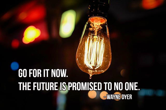 Go for it now. The future is promised to no one. - Wayne Dyer #quote #life