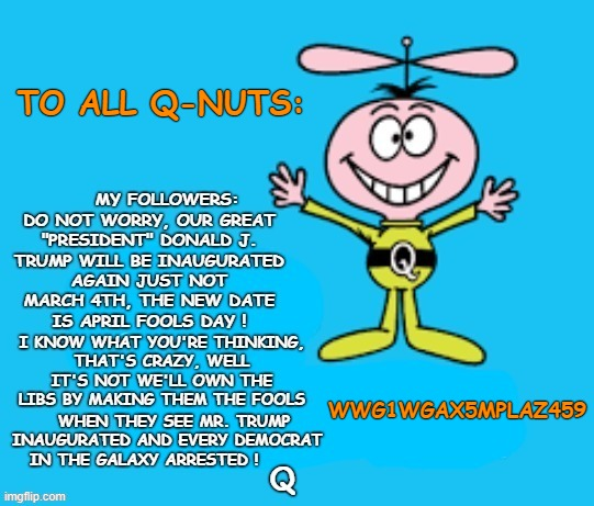 "AND NOW A MESSAGE FROM ""Q"": #qNUTS  #qAnonMELTDOWN  #qAnonCULT  #QPAC2021  #Delusional  #InaugurationDay  #March4th  #TrumpInauguration  #TrumpIsGuilty  #WhatHappened?  Is #AprilFoolsDay Next? 😄 😁 😆 😅 😂 🤣"