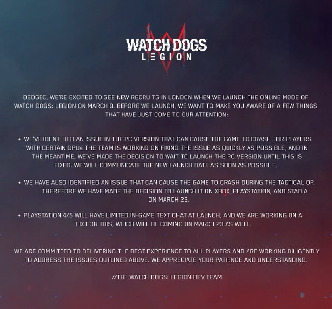 DedSec, we're excited to see new recruits in London when we launch the online mode of Watch Dogs: Legion on March 9. Before we launch, we want to make you aware of a few things that have just come to our attention: * We've identified an issue in the PC version that can cause the game to crash for players with certain GPUs. The dev team is working on fixing the issue as quickly as possible and in the meantime, we've made the decision to wait to launch the PC version until this is fixed. We will communicate the new launch date as soon as possible. * We have also identified an issue that can cause the game to crash during the Tactical Op, therefore we made the decision to launch the first Tactical Op on Xbox, PlayStation and Stadia on March 23rd. * PlayStation 4/5 will have limited in-game text chat at launch, and we are working on a fix for this, which will be coming on March 23 as well. We are committed to delivering the best experience to all players and are working diligently to
