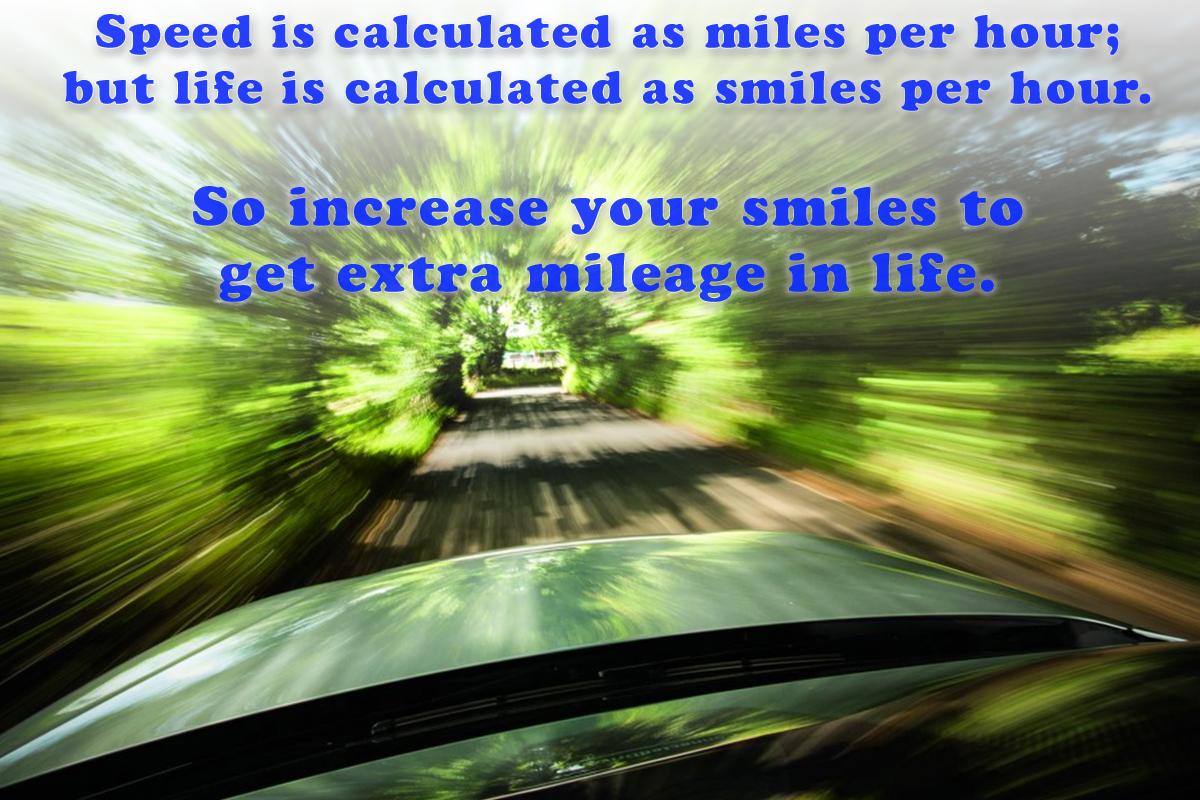 #Speed is calculated as miles per hour; but life is calculated as #smiles per hour.  So increase your smiles to get extra mileage in #life.  #gyan #knowledge #truth #wisdom #quote