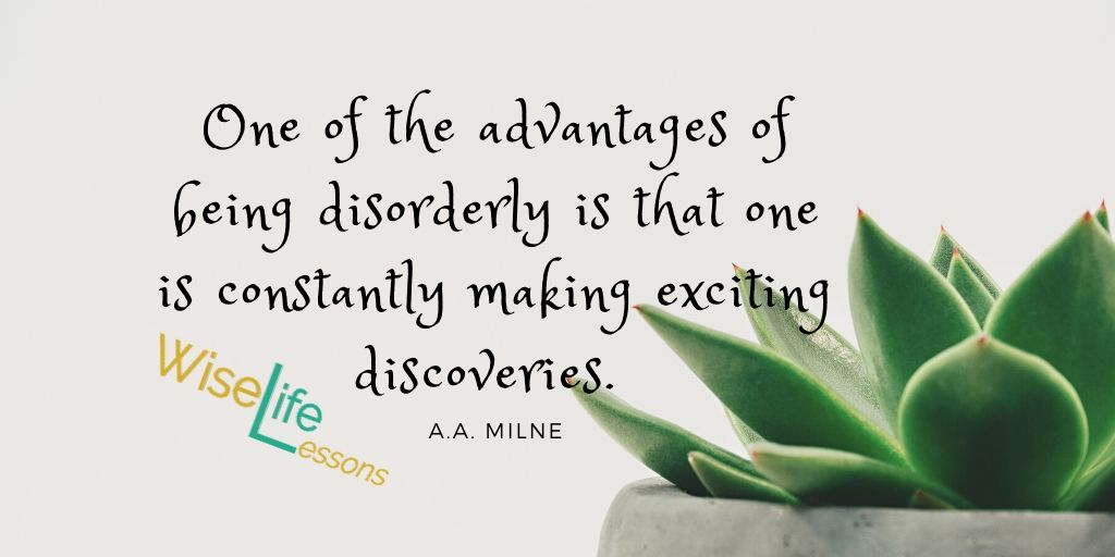 One of the advantages of being disorderly is that one is constantly making exciting discoveries. -AA Milne Via Wise Life Lesson    #quotes #inspiration
