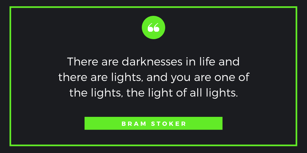 There are darknesses in life and there are lights, and you are one of the lights, the light of all lights. ― Bram Stoker #quote #inspiration