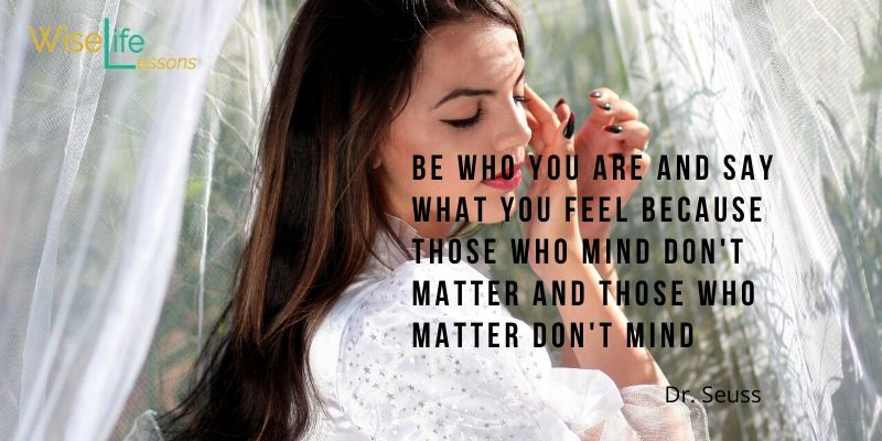 Be who you are and say what you feel because those who mind don't matter and those who matter don't mind. -Dr Seuss Via Wise Life Lesson    #quotes #inspiration