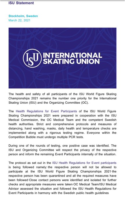 During one of the rounds of testing, one positive case was identified. The ISU and Organizing Committee will respect the privacy of the respective person and inform the remaining Event Participants internally of the situation. The protocol as set out in the ISU Health Regulations for Event participants is being followed namely:·the respective person will not be allowed to participate at the ISU World Figure Skating Championships 2021·the respective person has been quarantined and all the required measures have been followed·Close contact persons were identified and isolated for further checks and appropriate measures were taken·OC Medical Team/ISU Medical Advisor assessed the situation and followed the ISU Health Regulations for Event Participants in harmony with the Swedish public health guidelines