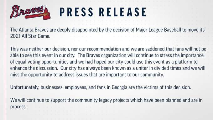 The Atlanta Braves are deeply disappointed by the decision of Major League Baseball to move its' 2021 All Star Game.  This was neither our decision, nor our recommendation and we are saddened that fans will not be able to see this event in our city.  The Braves organization will continue to stress the importance of equal voting opportunities and we had hoped our city could use this event as a platform to enhance the discussion.  Our city has always been known as a uniter in divided times and we will miss the opportunity to address issues that are important to our community.   Unfortunately, businesses, employees, and fans in Georgia are the victims of this decision.  We will continue to support the community legacy projects which have been planned and are in process.
