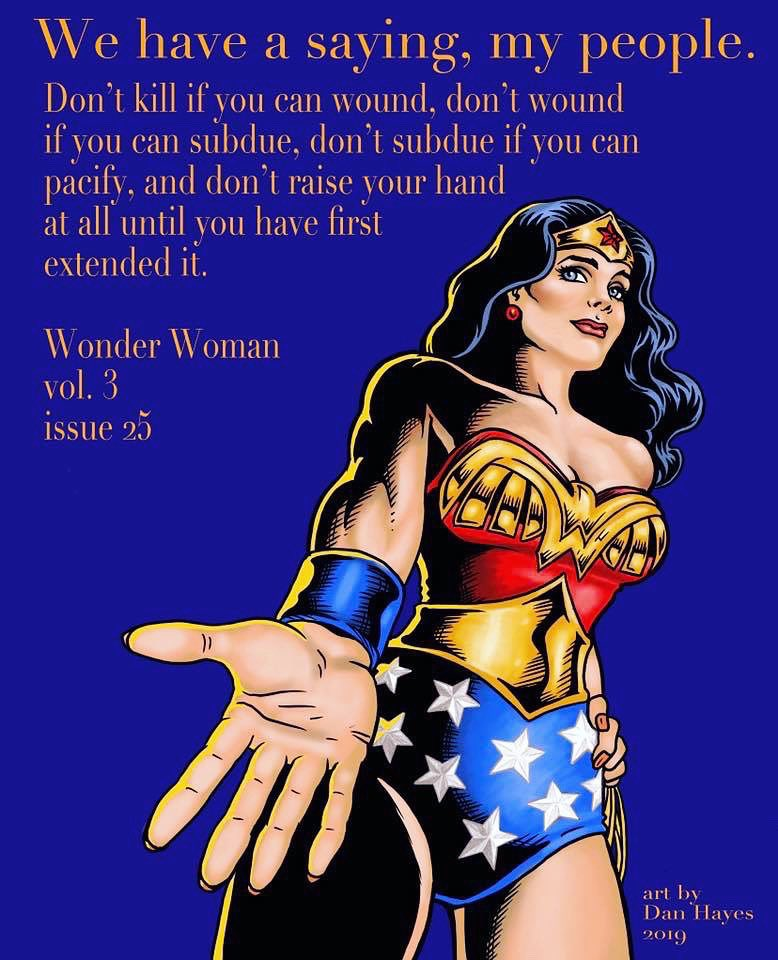 """We have a saying my people: 'Don't kill if you can wound, don't wound if you can subdue, don't subdue if you can pacify & don't raise a hand at all until you have first extended it!'.""-@DCWonderWoman (by @GailSimone)  How're YOU using kindness to deescalate? #LassoTheTruth #WW84"