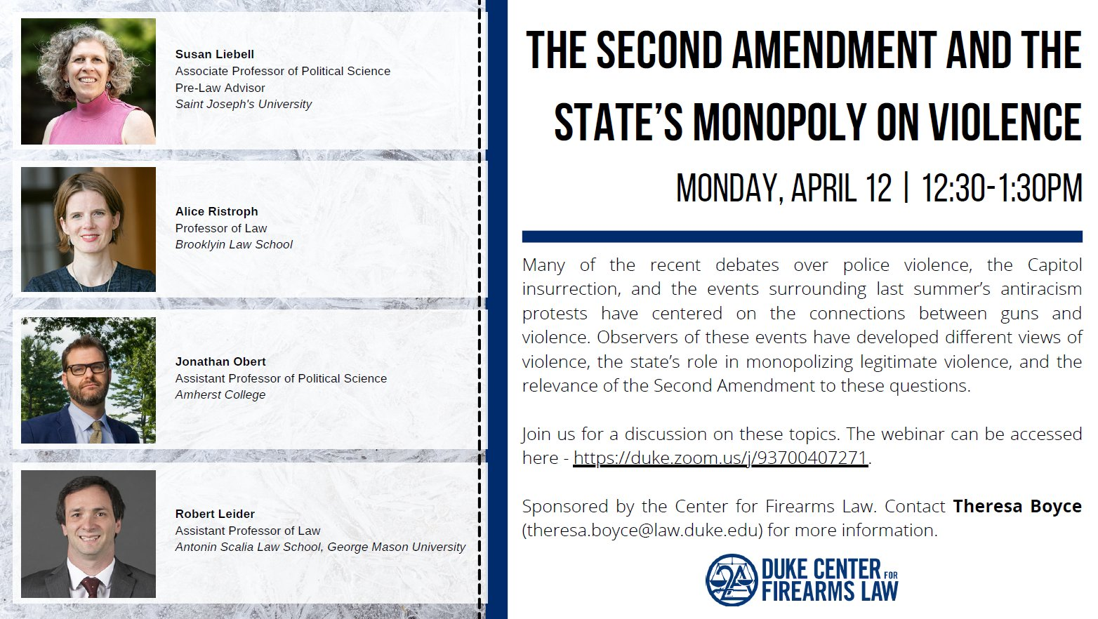 The Second Amendment and the State's Monopoly on Violence 12:30 PM • Virtual Many of the recent debates over police violence, the Capitol insurrection, and the events surrounding last summer's antiracism protests have centered on the connections between guns and violence. Observers of these events have developed different views of violence, the state's role in monopolizing legitimate violence, and the relevance of the Second Amendment to these questions. Join us for a discussion on these topics with Susan Liebell,Associate Professor of Political Science and Pre-Law Advisor, St. Joseph's University; Alice Ristroph, Professor of Law, Brooklyn Law School; Jonathan Obert, Assistant Professor of Political Science at Amherst College; and Robert Leider, Assistant Professor of Law at Antonin Scalia Law School, George Mason University. The webinar can be access here - https://duke.zoom.us/j/93700407271. Sponsored by the Center for Firearms Law. Contact Theresa Boyce (Theresa.boyce@law.duke.edu)