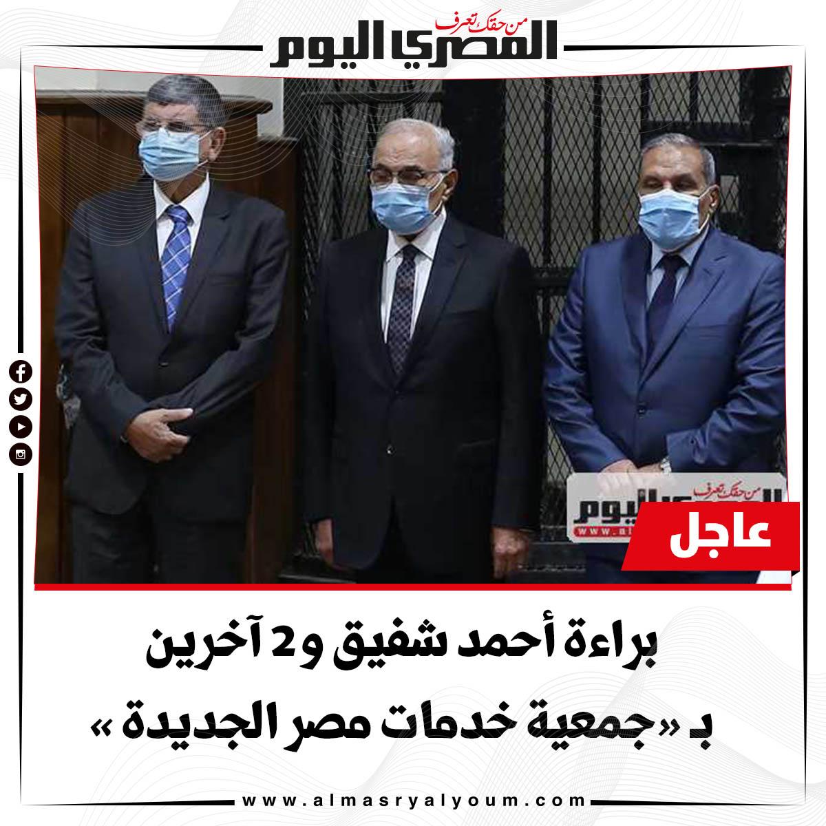 عاجل براءة أحمد شفيق و2 آخرين بـ«جمعية خدمات مصر الجديدة»
