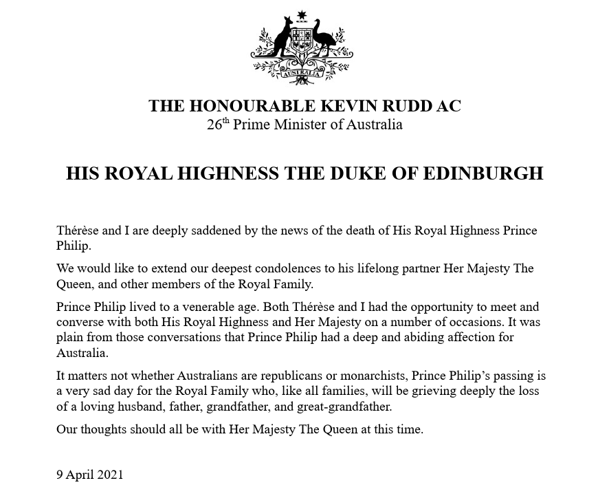 THE HONOURABLE KEVIN RUDD AC 26th Prime Minister of Australia   HIS ROYAL HIGHNESS THE DUKE OF EDINBURGH  Thérèse and I are deeply saddened by the news of the death of His Royal Highness Prince Philip. We would like to extend our deepest condolences to his lifelong partner Her Majesty The Queen, and other members of the Royal Family. Prince Philip lived to a venerable age. Both Thérèse and I had the opportunity to meet and converse with both His Royal Highness and Her Majesty on a number of occasions. It was plain from those conversations that Prince Philip had a deep and abiding affection for Australia. It matters not whether Australians are republicans or monarchists, Prince Philip's passing is a very sad day for the Royal Family who, like all families, will be grieving deeply the loss of a loving husband, father, grandfather, and great-grandfather. Our thoughts should all be with Her Majesty The Queen at this time.  9 April 2021