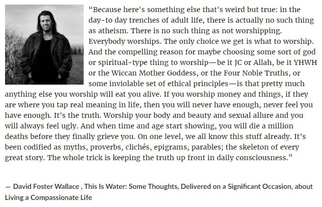 """From a symbolic point of view the company that you work for is like a deity. You're worshiping it daily by giving it your time, attention, skills and in return it provides you with food on the table and other """"perks"""".  """"Everybody worships."""" - David Foster Wallace https://t.co/KiJXfWb2FT"""