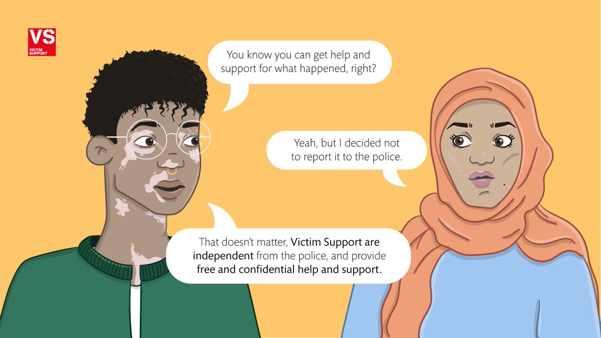 If you've experienced a crime or traumatic incident, you can get our support. You don't have to have reported the crime to the police to get our help. Get in touch, any time. Supportline 08 08 16 89 111 Live chat victimsupport.org.uk/live-chat #VictimSupport