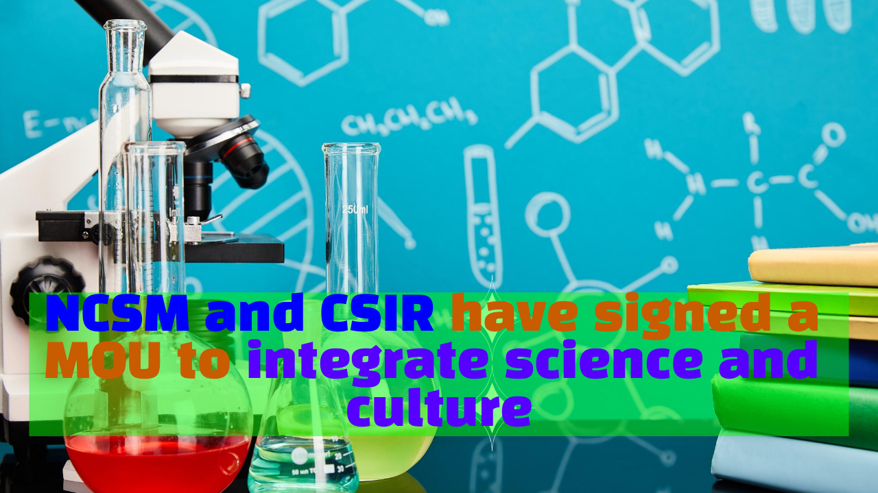 The NCSM and CSIR have signed a memorandum of understanding to integrate science and culture in the country