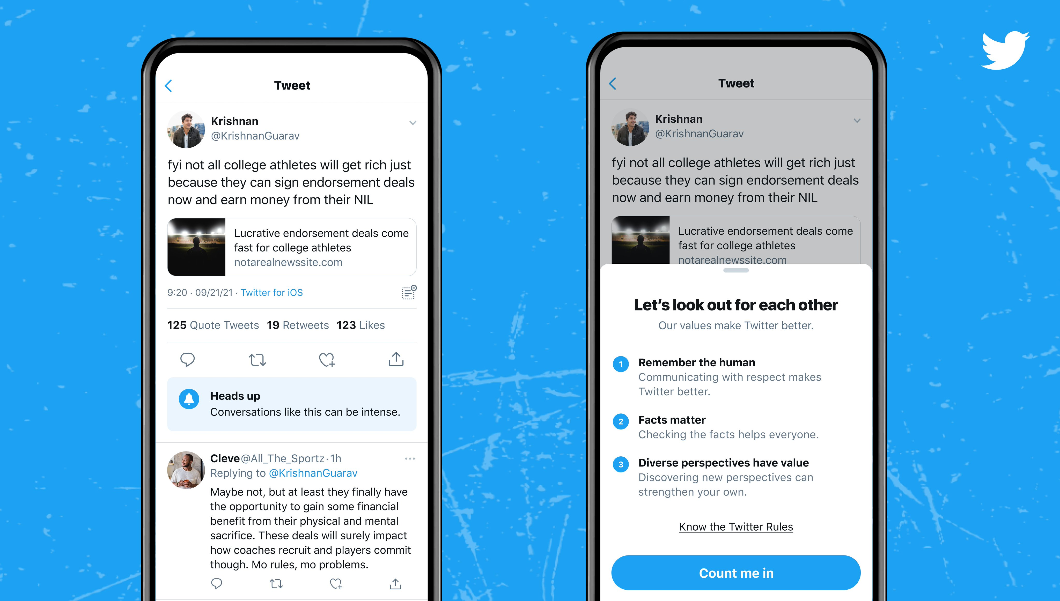 """Two images showing a Tweet on the app. The left image shows the Tweet with a label below it that reads, """"Heads up, conversations like this can be intense."""" The right image shows a prompt over the same Tweet with the headline, """"Let's look out for each other"""". It lists Twitter's values: remember the human, facts matter, and diverse perspectives have value, with a link to the Twitter Rules and a """"Count me in"""" button."""