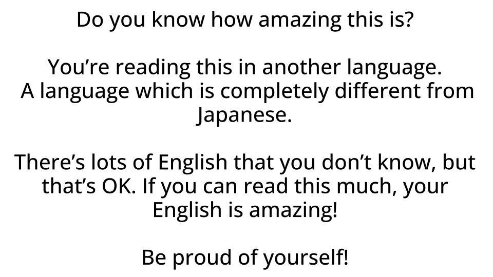 日本人が自分の英語能力を否定すると、外国人として不思議に思います。私から見ると、皆さんの英語能力はとても高い。  英語圏では、このレベルの文章を第二言語で読める人は相当少ない。
