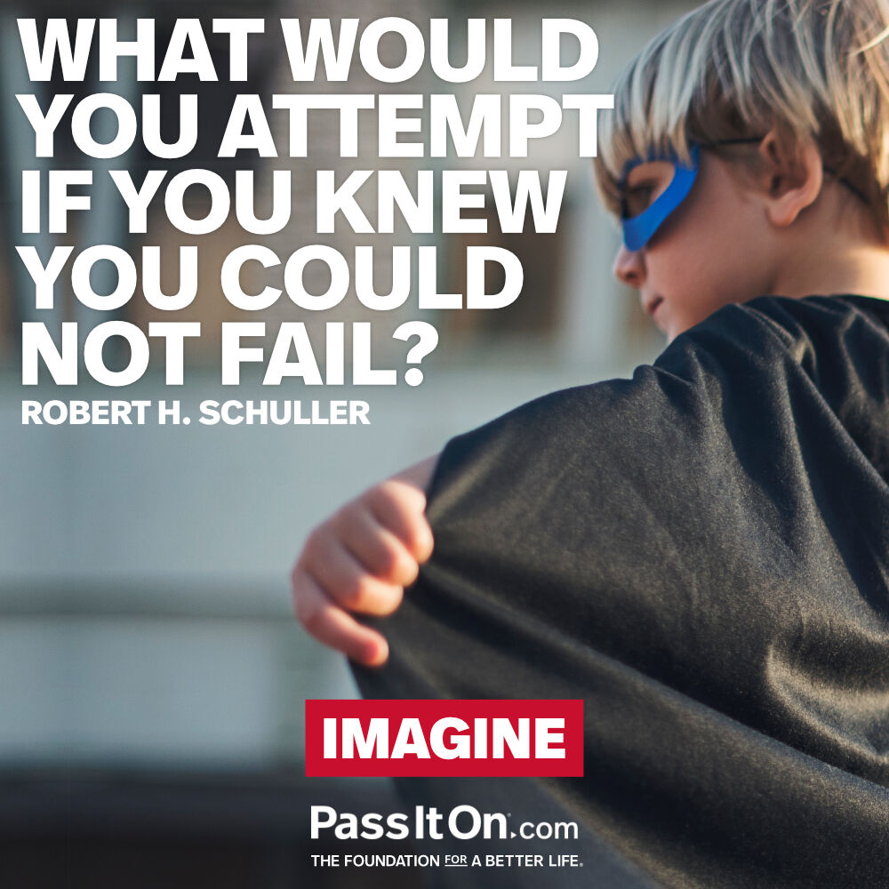 """""""What would you attempt if you knew you could not fail?"""" - Robert H. Schuller"""