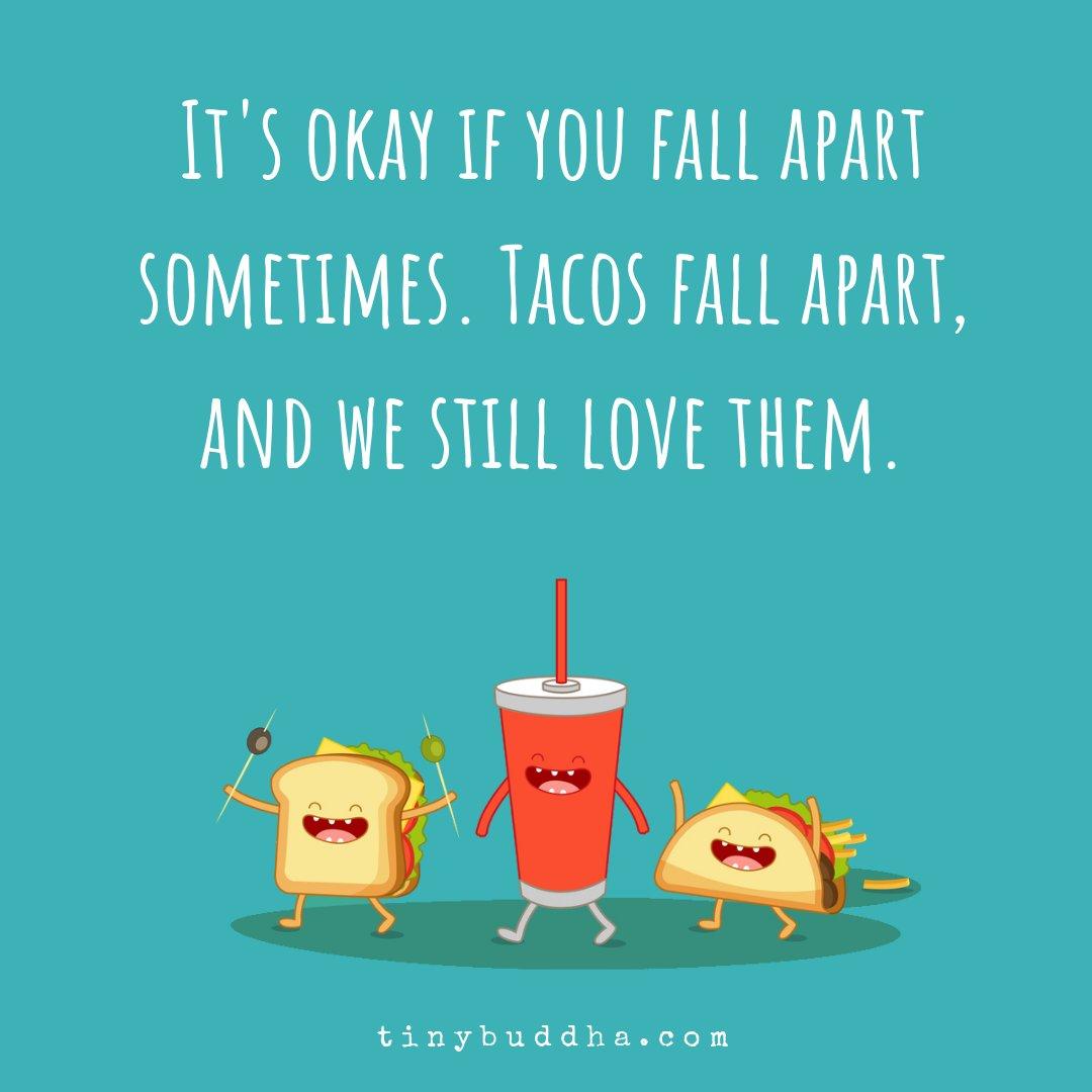 RT <a target='_blank' href='http://twitter.com/tinybuddha'>@tinybuddha</a>: It's okay if you fall apart sometimes. Tacos fall apart, and we still love them. <a target='_blank' href='https://t.co/DXz4yvNM5y'>https://t.co/DXz4yvNM5y</a>