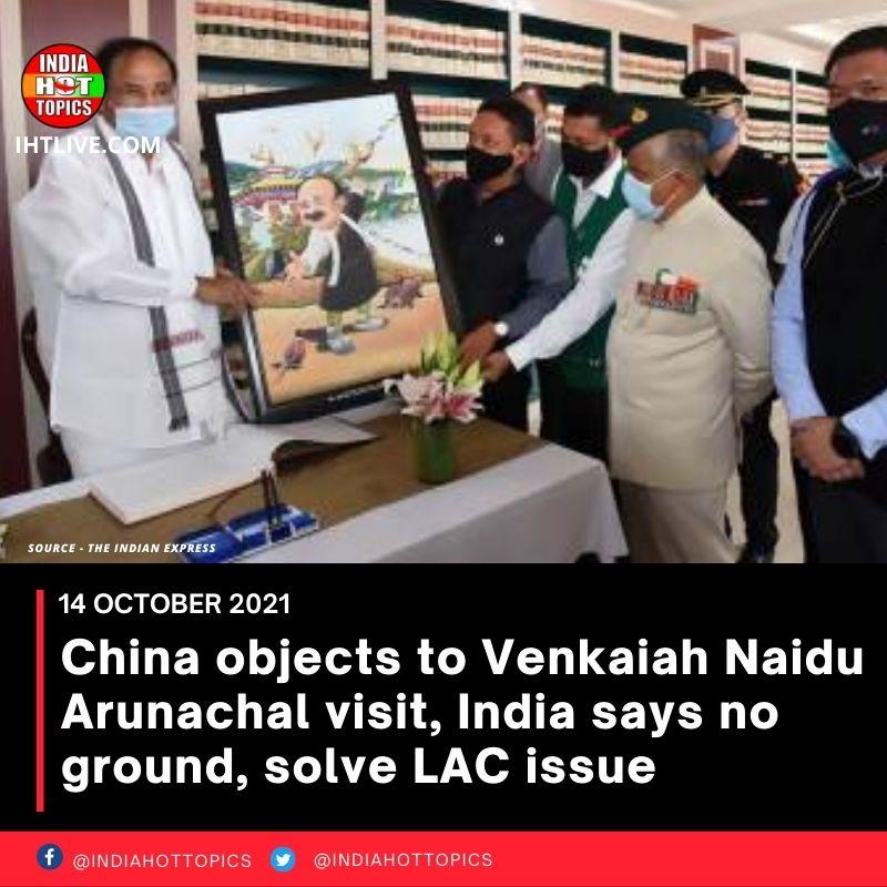 China objects to Venkaiah Naidu Arunachal visit, India says no ground, solve LAC issue