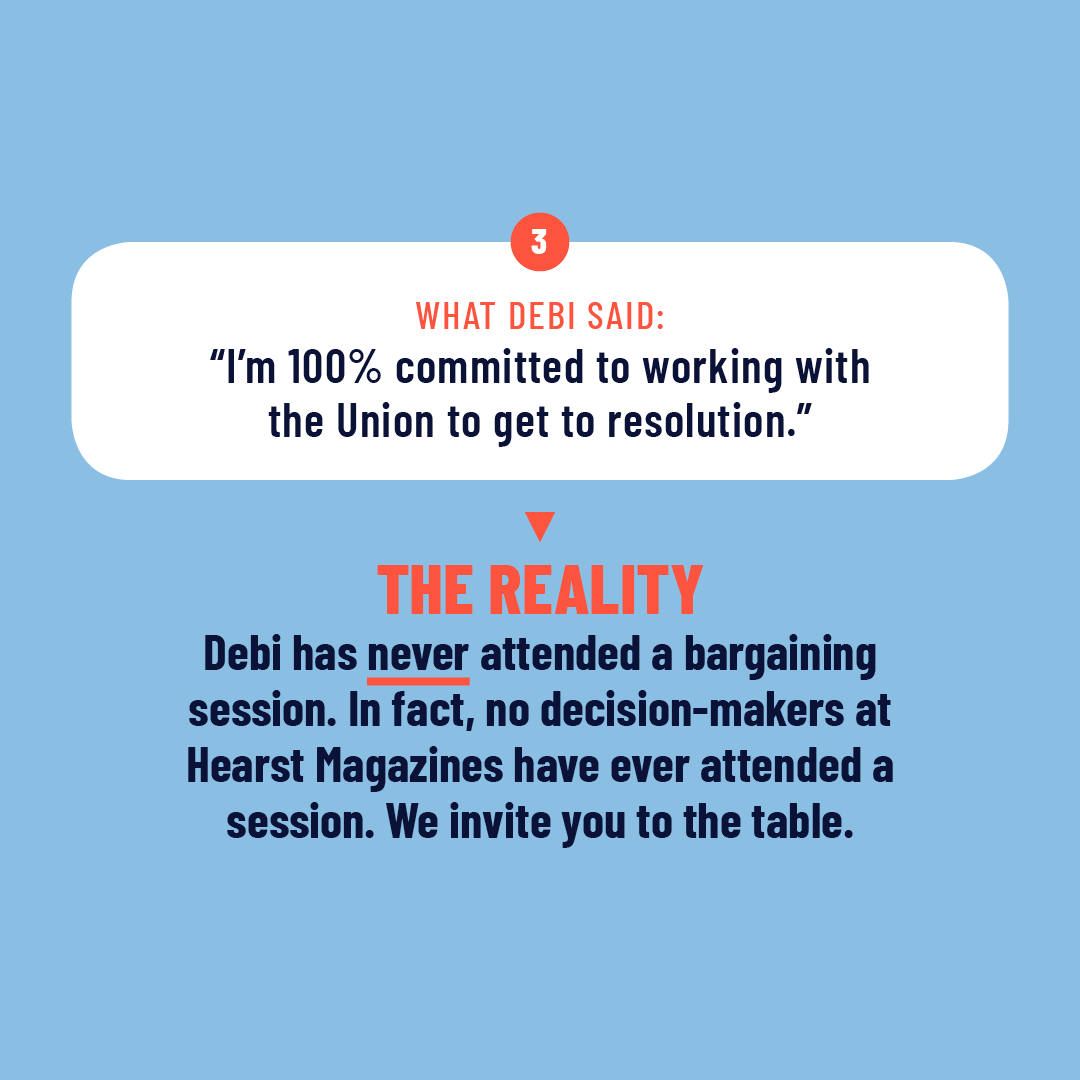 """3. What Debi Said: """"I'm 100% committed to working with the Union to get to a resolution."""" The Reality: Debi has never attended a bargaining session. In fact, no decision-makers at Hearst Magazines have ever attended a session. We invite you to the table."""