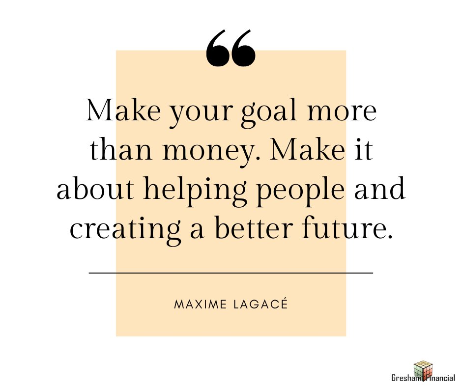 """Quote Of The Day: """"Make your goal more than money. Make it about helping people and creating a better future.""""  - Maxime Lagacé  #GreshamFinancial #FinancialFreedom #FinancialEducation #InspirationalQuotes #Motivation #Money #MondayMoneyMotivation #MaximeLagacé"""