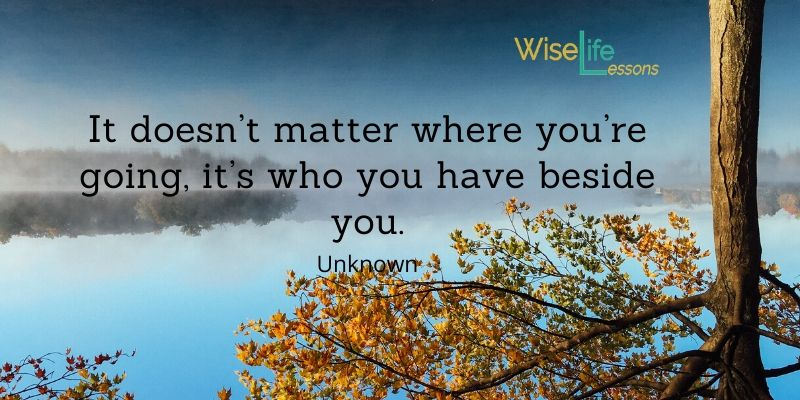 It doesn't matter where you're going, it's who you have beside you. -Unknown Via Wise Life Lesson    #quotes #inspiration