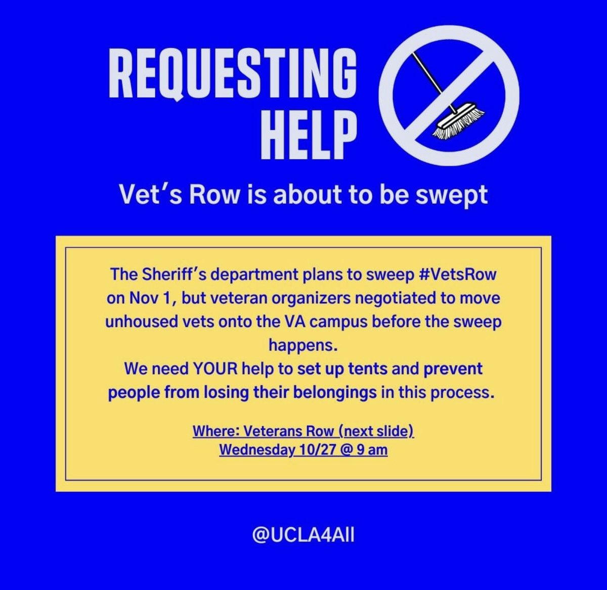 Flyer: REQUESTING HELP (image of broom being struck through to signify no sweeps)  Vet's Row is about to be swept.   On November 1, the Sheriff's department plans to sweep Veterans Row, subjecting unhoused veterans to lose their belongings (including important legal documents), have their homes removed, and become displaced from their community.  Where: Veterans Row on Wednesday 10/27 at 9 am.