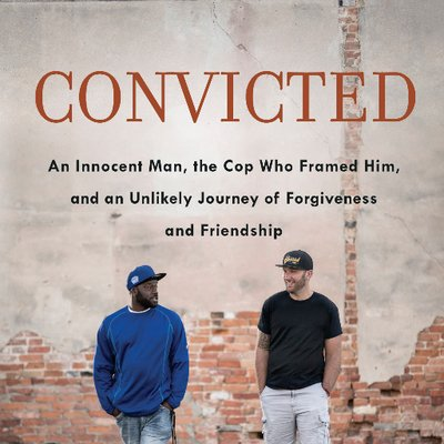 convicted a crooked cop an innocent man and an unlikely journey of forgiveness and friendship