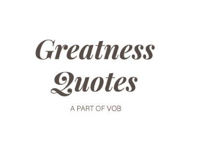 Greatness Quotes and Lyrics