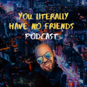 You Literally Have No Friends Podcast