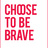 choosetobebrave
