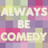 Always Be Comedy