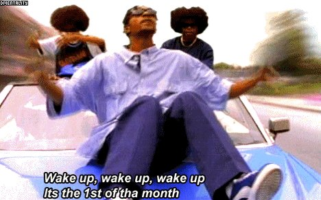 Wake up wake up wake up wake up. IT'S THE FIRST OF THA MONTH!
